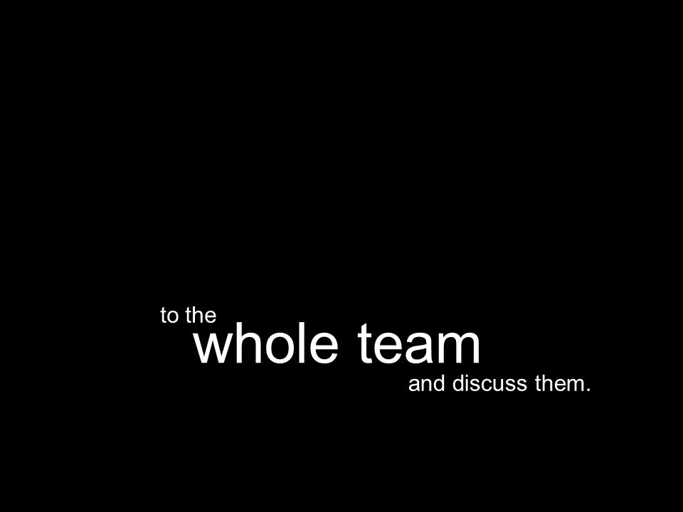 and discuss them. whole team to the