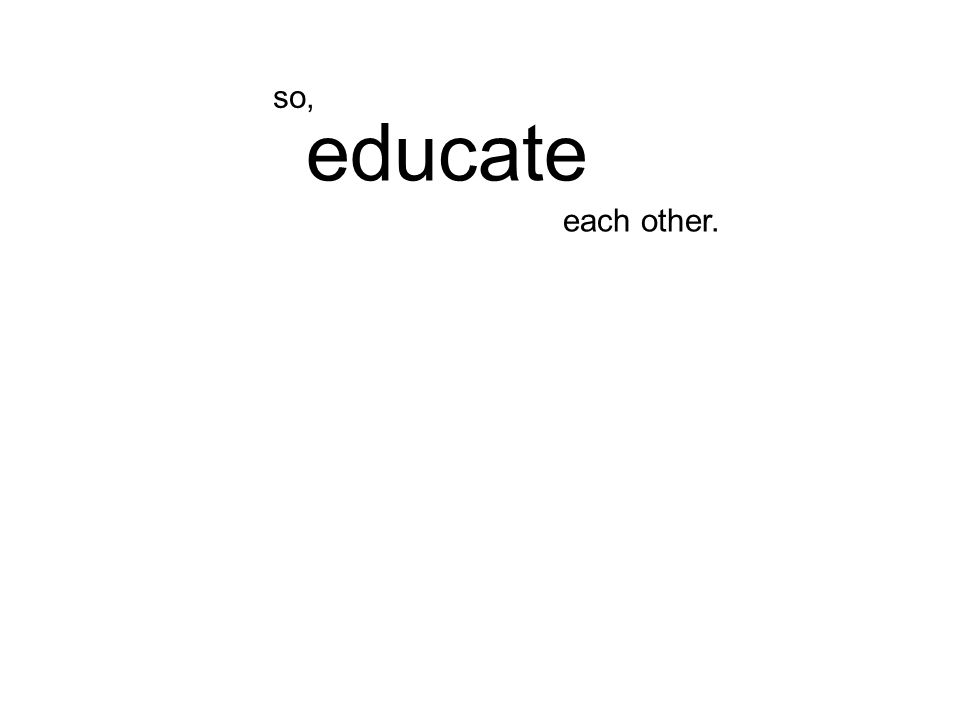 each other. educate so,