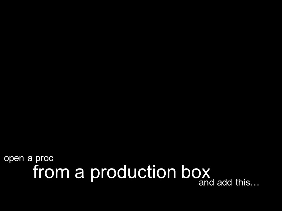 and add this… from a production box open a proc
