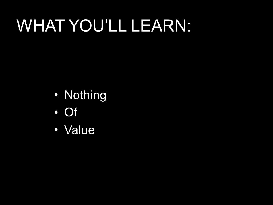 WHAT YOU'LL LEARN: Nothing Of Value