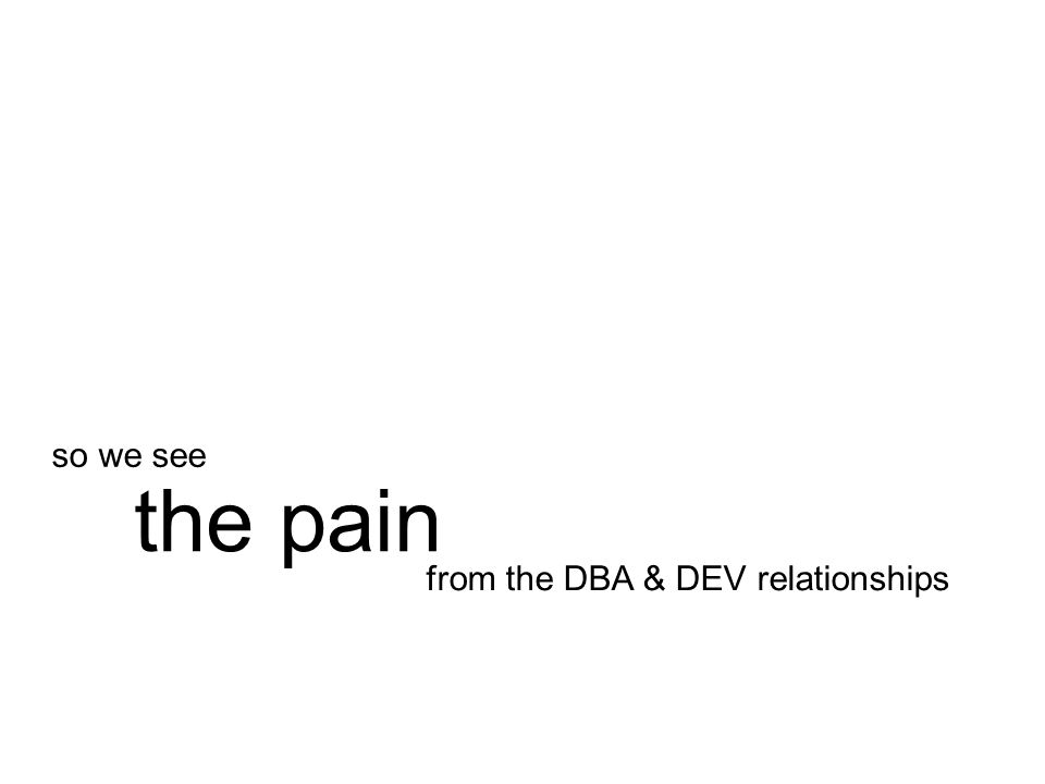 from the DBA & DEV relationships the pain so we see