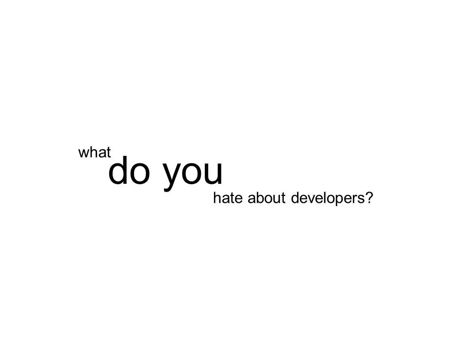 hate about developers do you what