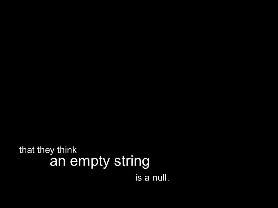 is a null. an empty string that they think