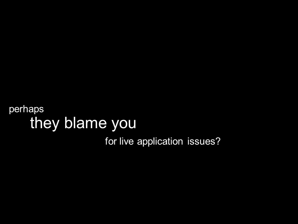 for live application issues they blame you perhaps