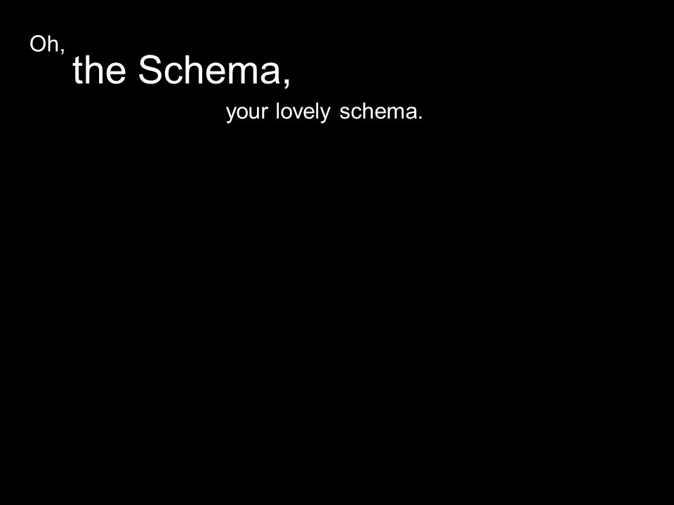 your lovely schema. the Schema, Oh,