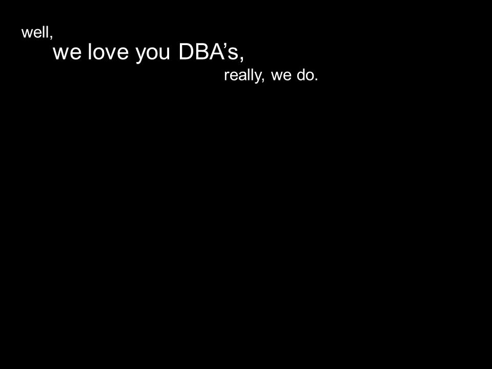 really, we do. we love you DBA's, well,