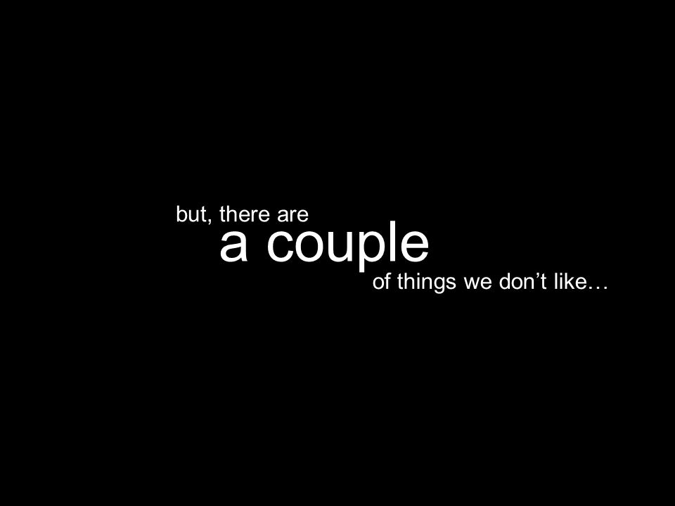 of things we don't like… a couple but, there are