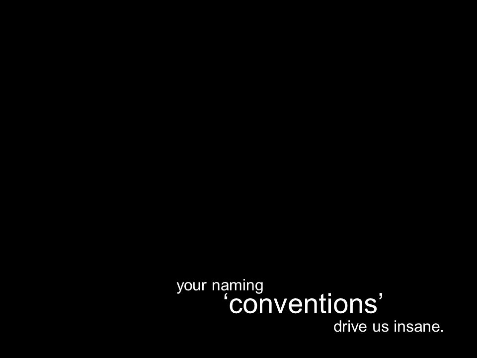 drive us insane. 'conventions' your naming