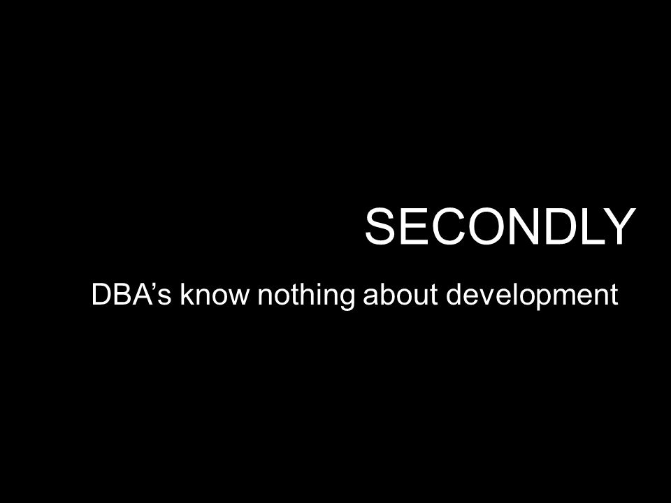 SECONDLY DBA's know nothing about development