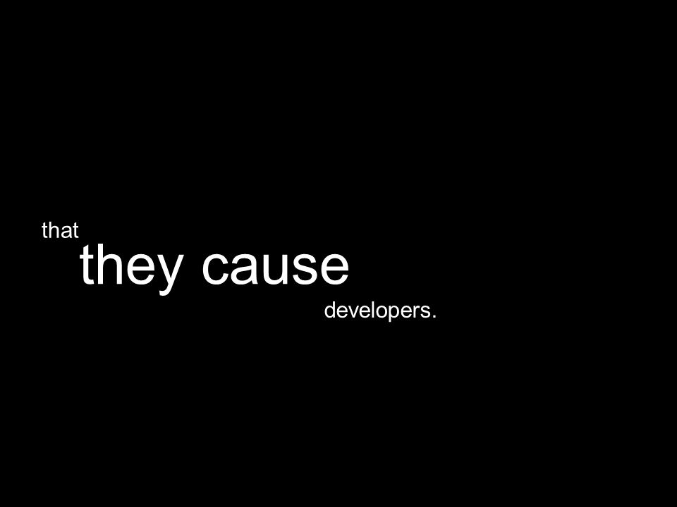 developers. they cause that