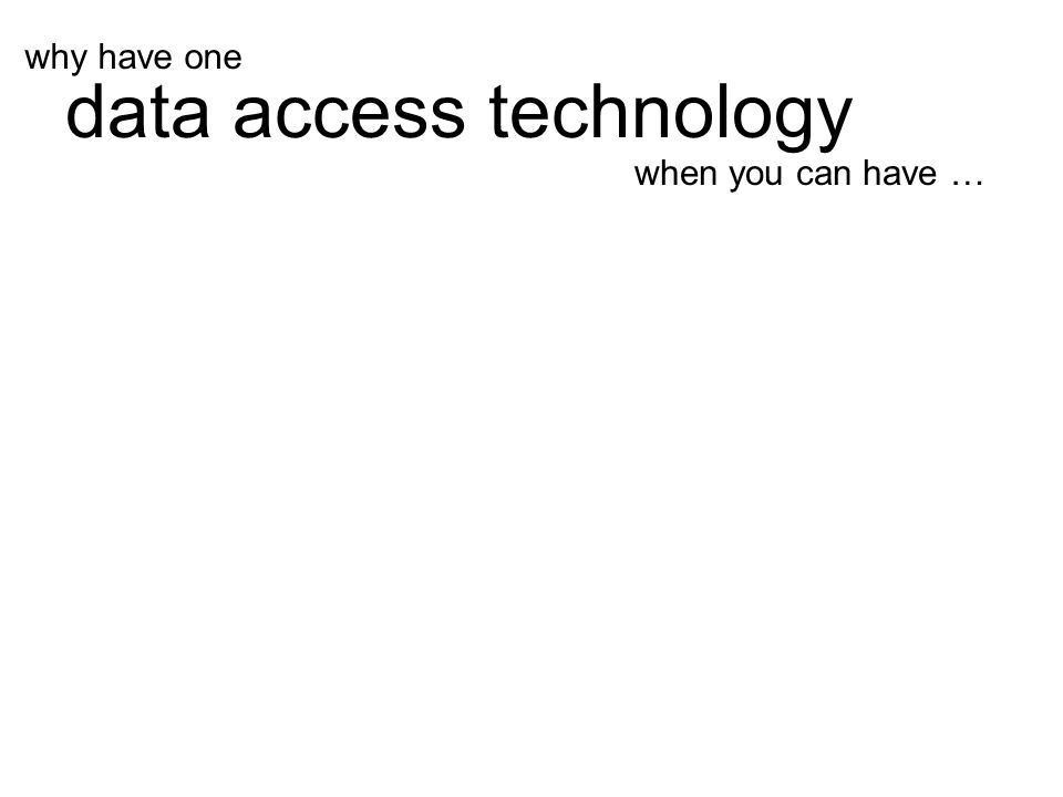 when you can have … data access technology why have one