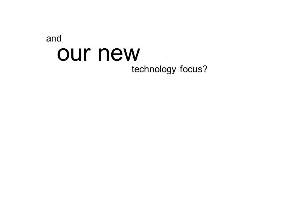 technology focus our new and