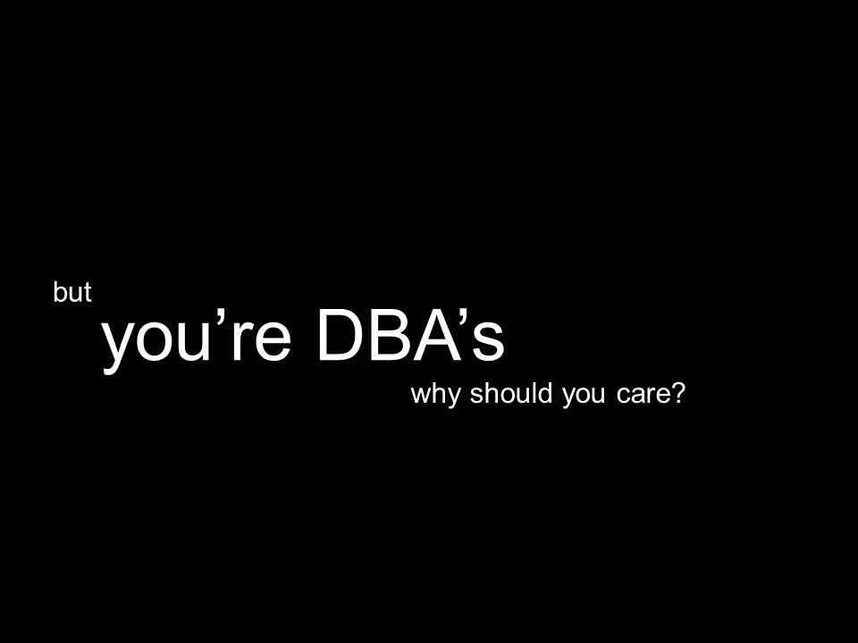 why should you care you're DBA's but