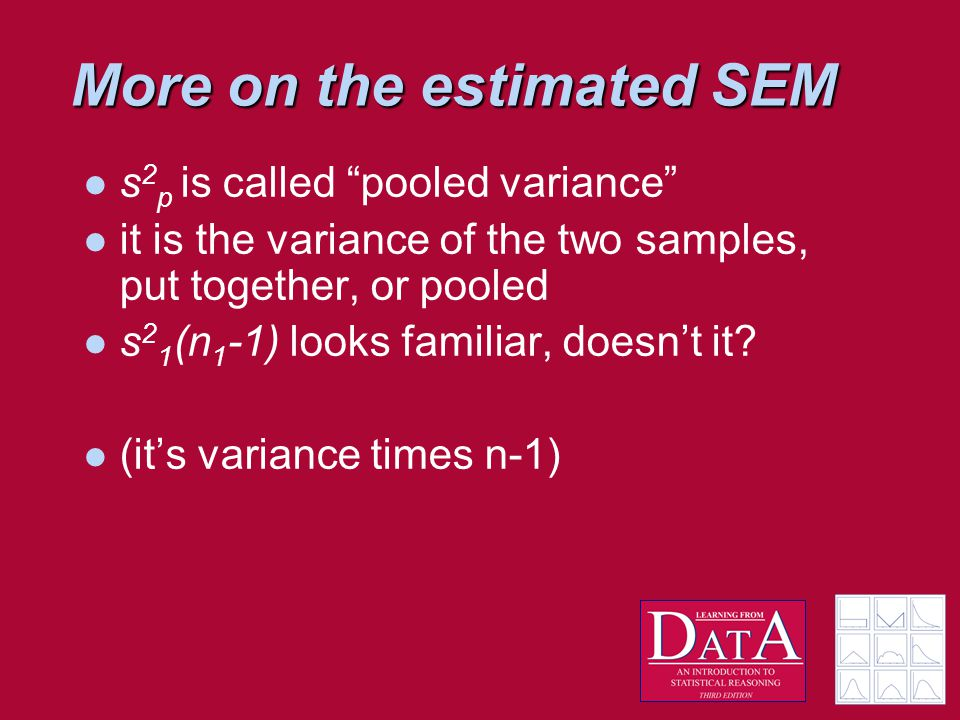 More on the estimated SEM s 2 p is called pooled variance it is the variance of the two samples, put together, or pooled s 2 1 (n 1 -1) looks familiar, doesn't it.