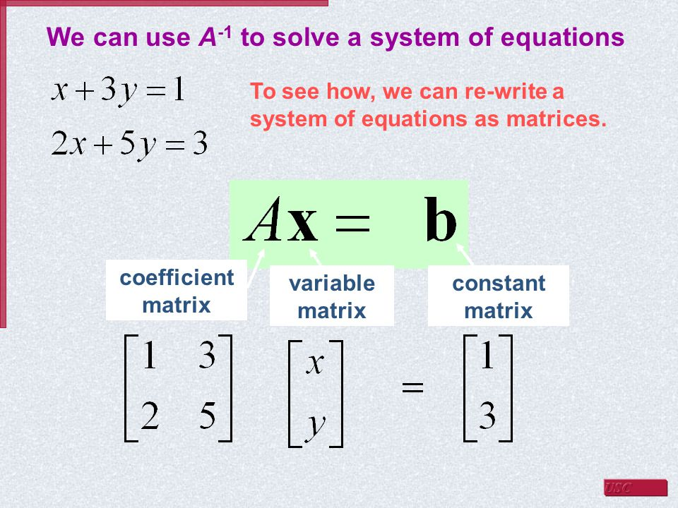 We can use A -1 to solve a system of equations To see how, we can re-write a system of equations as matrices.