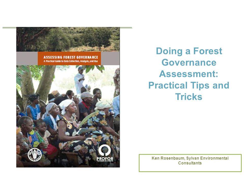 ADVISORY BOARD MEETING 2013 Doing a Forest Governance Assessment: Practical Tips and Tricks Ken Rosenbaum, Sylvan Environmental Consultants