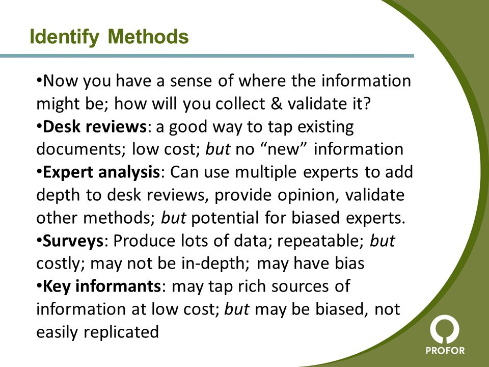 Identify Methods Now you have a sense of where the information might be; how will you collect & validate it? Desk reviews: a good way to tap existing