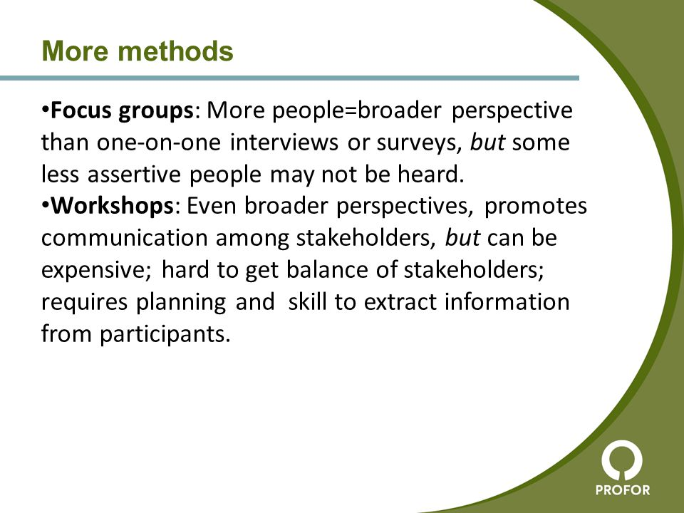More methods Focus groups: More people=broader perspective than one-on-one interviews or surveys, but some less assertive people may not be heard. Wor