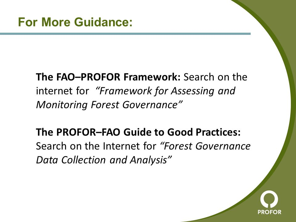 "For More Guidance: The FAO–PROFOR Framework: Search on the internet for ""Framework for Assessing and Monitoring Forest Governance"" The PROFOR–FAO Guid"