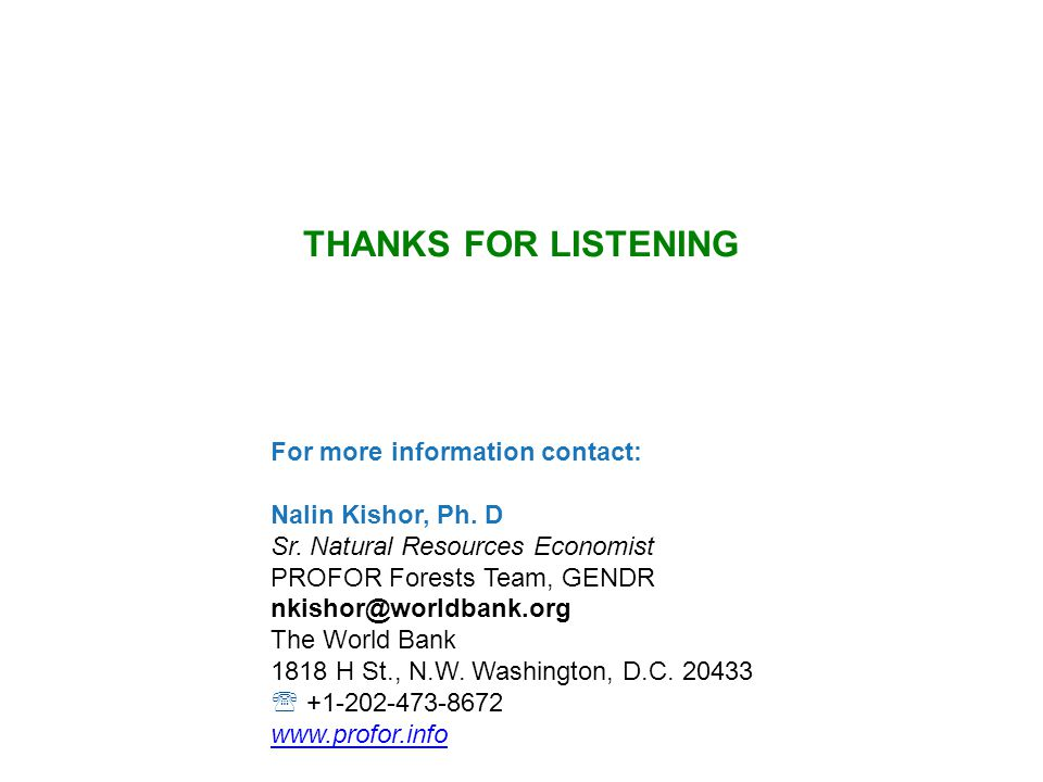 THANKS FOR LISTENING For more information contact: Nalin Kishor, Ph. D Sr. Natural Resources Economist PROFOR Forests Team, GENDR nkishor@worldbank.or