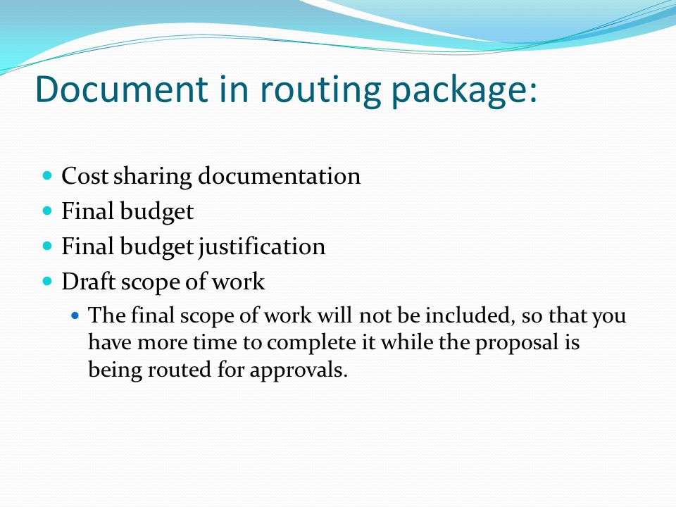 Document in routing package: Cost sharing documentation Final budget Final budget justification Draft scope of work The final scope of work will not be included, so that you have more time to complete it while the proposal is being routed for approvals.