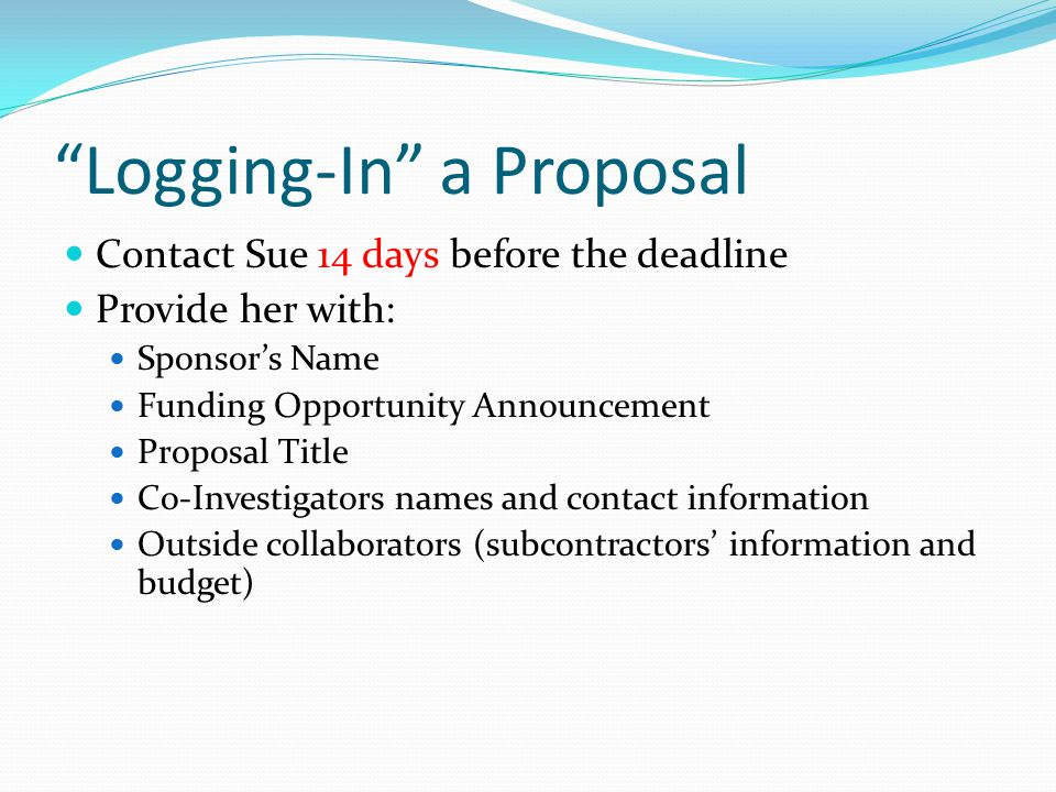 Logging-In a Proposal Contact Sue 14 days before the deadline Provide her with: Sponsor's Name Funding Opportunity Announcement Proposal Title Co-Investigators names and contact information Outside collaborators (subcontractors' information and budget)