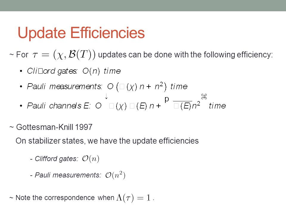 Update Efficiencies ~ For updates can be done with the following efficiency: ~ Gottesman-Knill 1997 On stabilizer states, we have the update efficiencies - Clifford gates: - Pauli measurements: ~ Note the correspondence when.