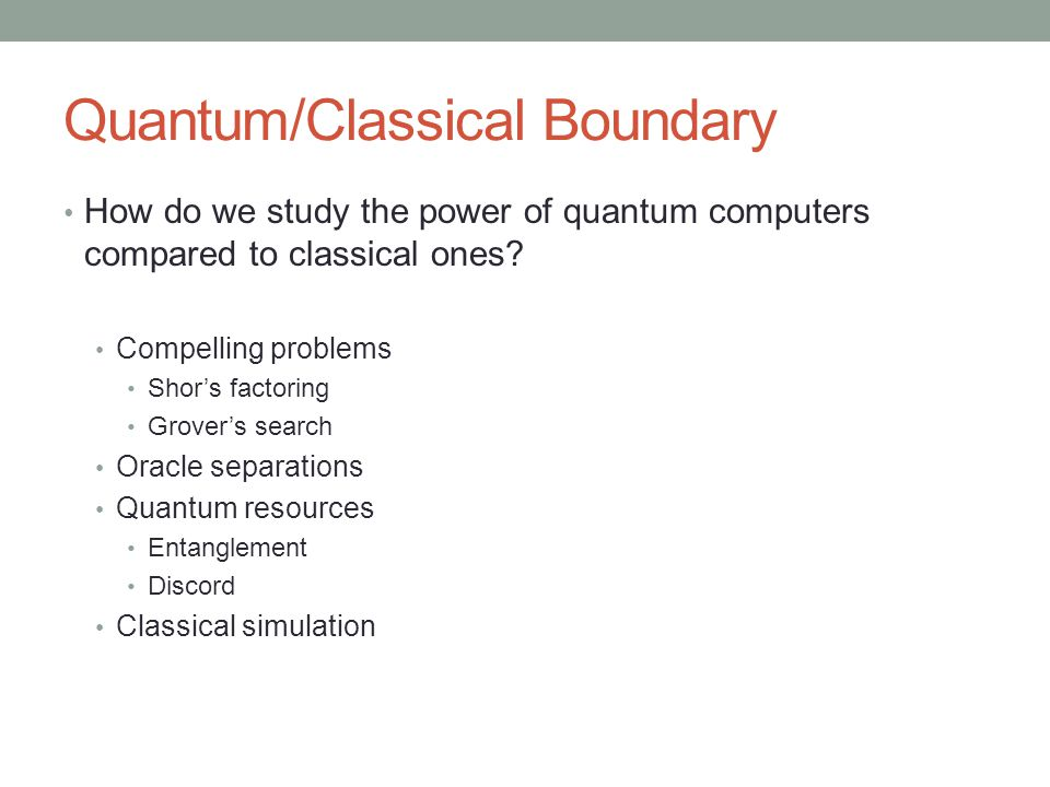 Quantum/Classical Boundary How do we study the power of quantum computers compared to classical ones.