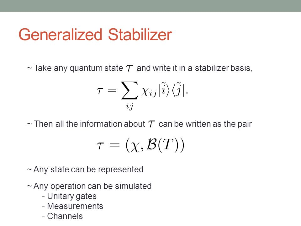 Generalized Stabilizer ~ Take any quantum state and write it in a stabilizer basis, ~ Then all the information about can be written as the pair ~ Any state can be represented ~ Any operation can be simulated - Unitary gates - Measurements - Channels