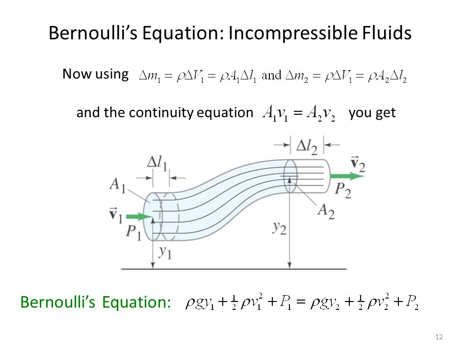 12 Bernoulli's Equation: Incompressible Fluids Now using and the continuity equation you get Bernoulli's Equation: