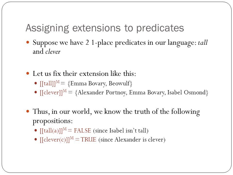 Assigning extensions to predicates Suppose we have 2 1-place predicates in our language: tall and clever Let us fix their extension like this: [[tall]] M = {Emma Bovary, Beowulf} [[clever]] M = {Alexander Portnoy, Emma Bovary, Isabel Osmond} Thus, in our world, we know the truth of the following propositions: [[tall(a)]] M = FALSE (since Isabel isn't tall) [[clever(c)]] M = TRUE (since Alexander is clever)