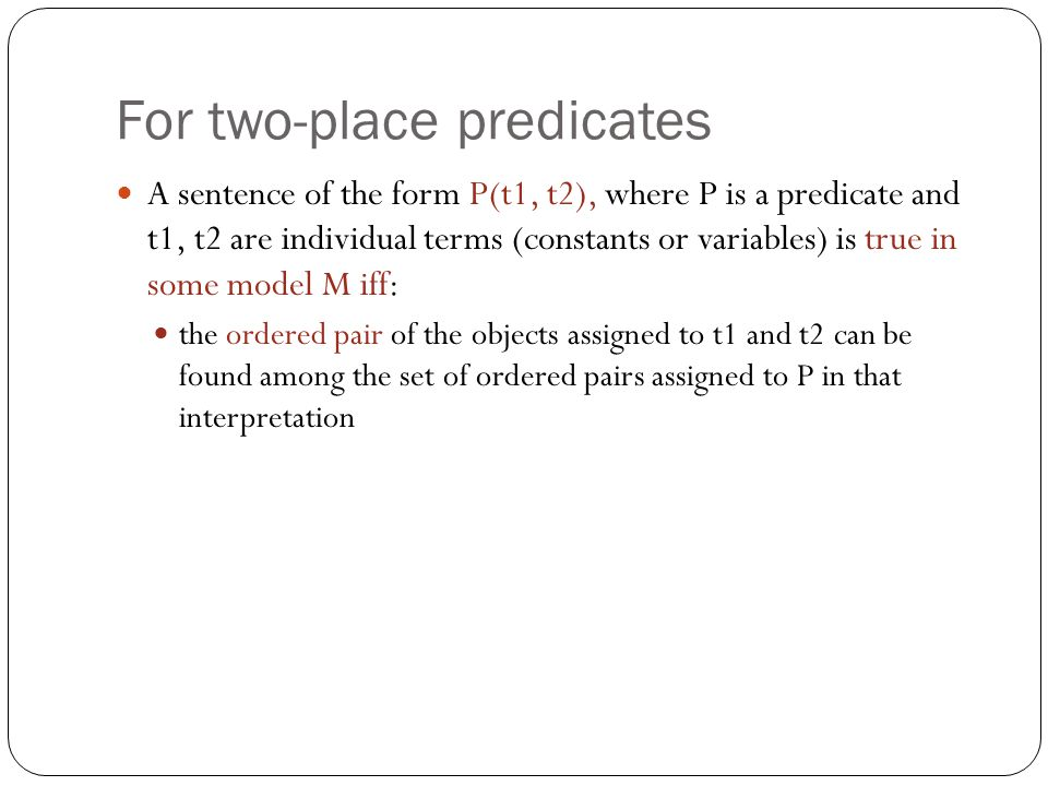 For two-place predicates A sentence of the form P(t1, t2), where P is a predicate and t1, t2 are individual terms (constants or variables) is true in some model M iff: the ordered pair of the objects assigned to t1 and t2 can be found among the set of ordered pairs assigned to P in that interpretation