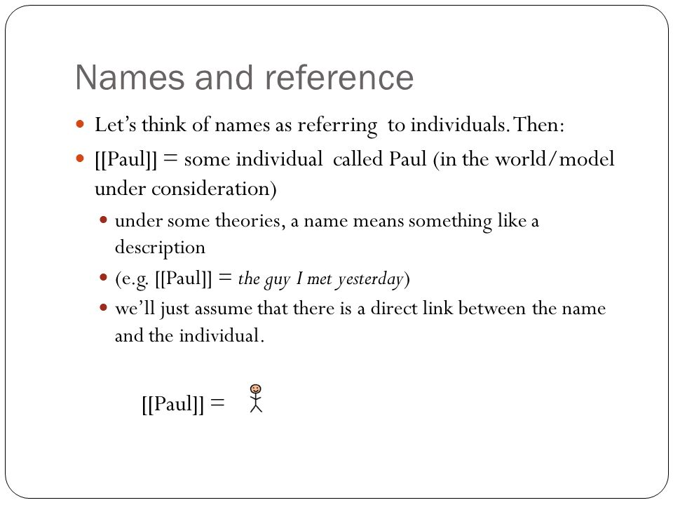 Names and reference Let's think of names as referring to individuals.