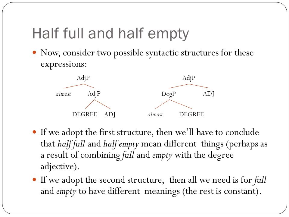 Now, consider two possible syntactic structures for these expressions: If we adopt the first structure, then we'll have to conclude that half full and half empty mean different things (perhaps as a result of combining full and empty with the degree adjective).