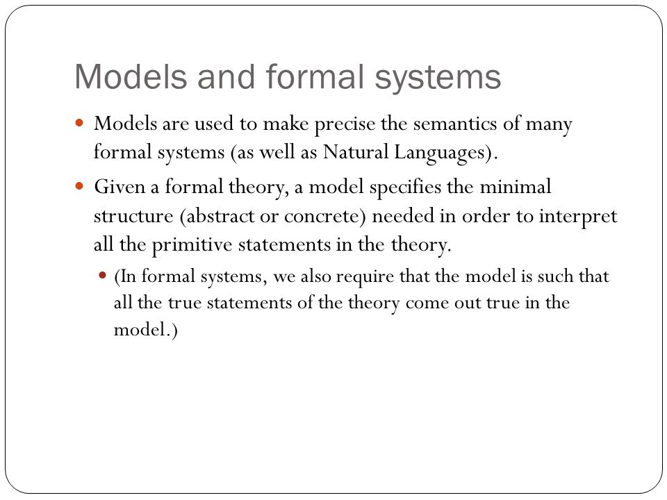 Models and formal systems Models are used to make precise the semantics of many formal systems (as well as Natural Languages).