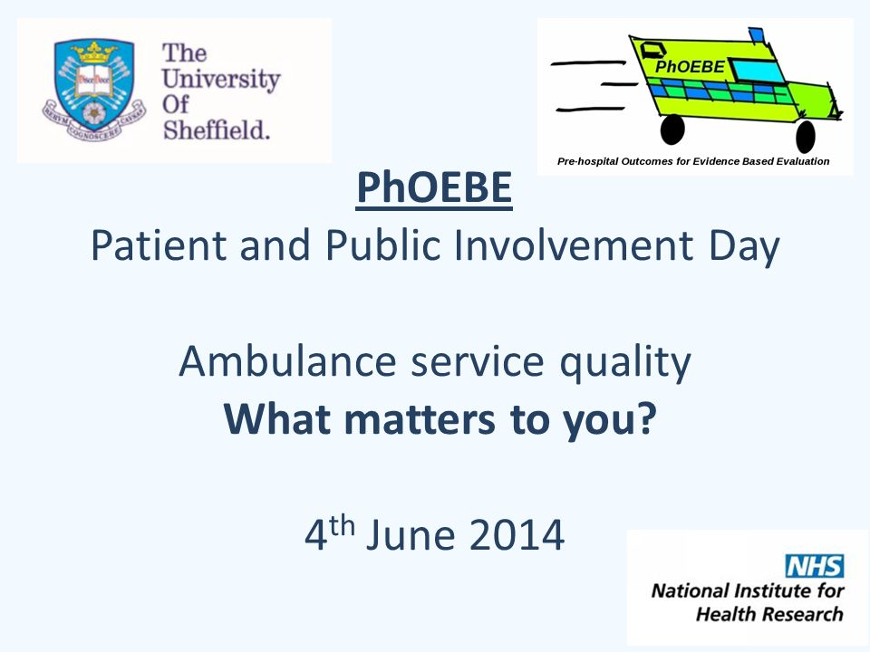 PhOEBE Patient and Public Involvement Day Ambulance service quality What matters to you? 4 th June 2014