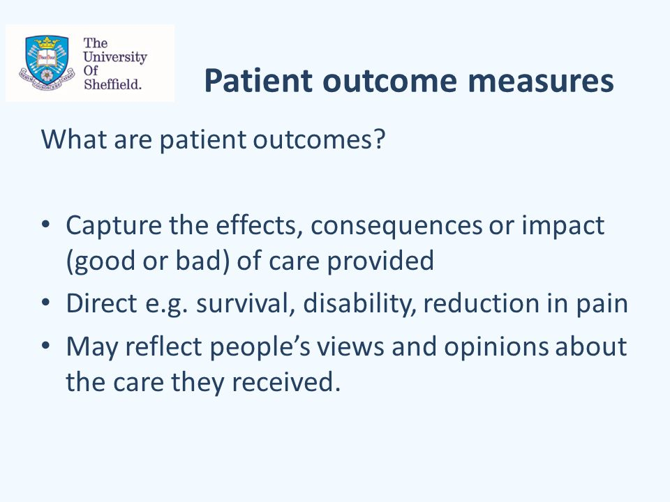 Patient outcome measures What are patient outcomes? Capture the effects, consequences or impact (good or bad) of care provided Direct e.g. survival, d
