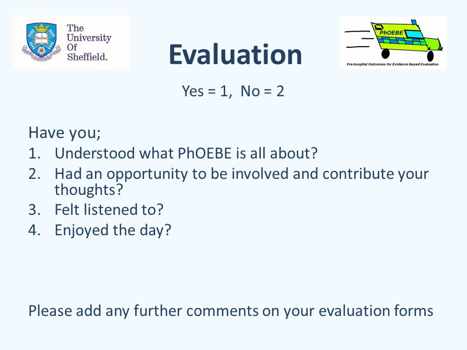 Evaluation Yes = 1, No = 2 Have you; 1.Understood what PhOEBE is all about? 2.Had an opportunity to be involved and contribute your thoughts? 3.Felt l