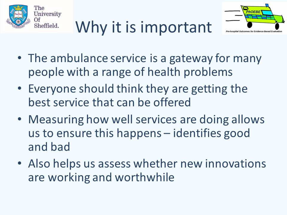Why it is important The ambulance service is a gateway for many people with a range of health problems Everyone should think they are getting the best service that can be offered Measuring how well services are doing allows us to ensure this happens – identifies good and bad Also helps us assess whether new innovations are working and worthwhile