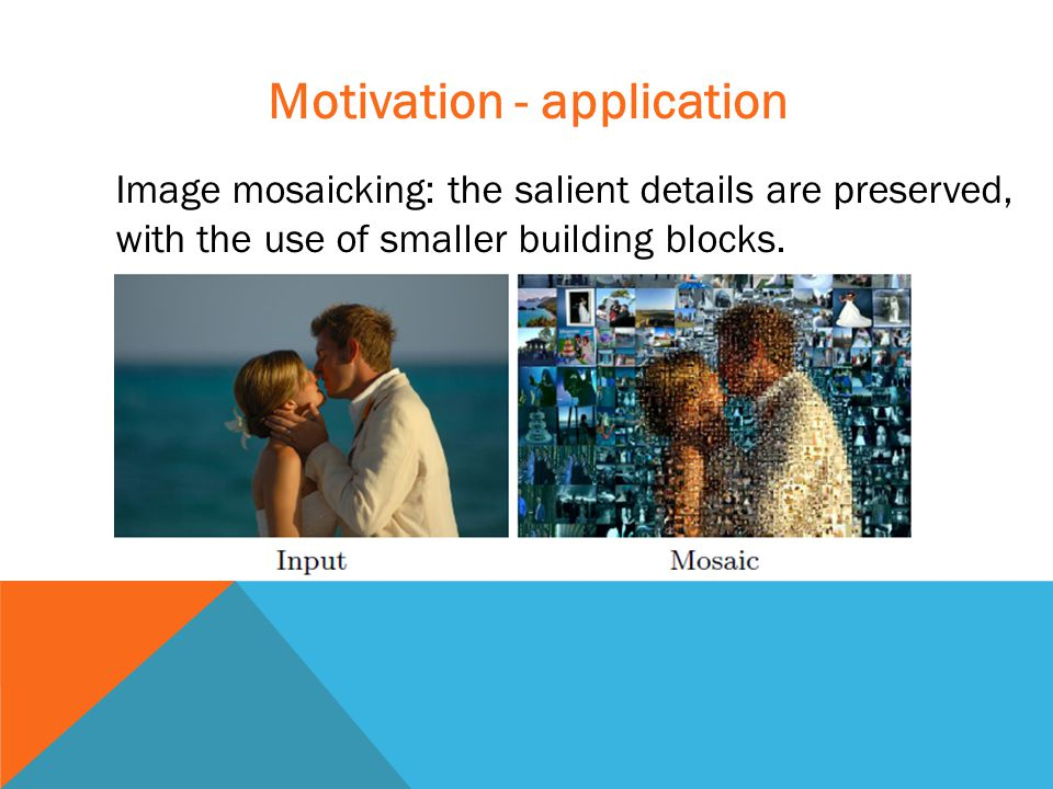 Motivation - application Image mosaicking: the salient details are preserved, with the use of smaller building blocks.