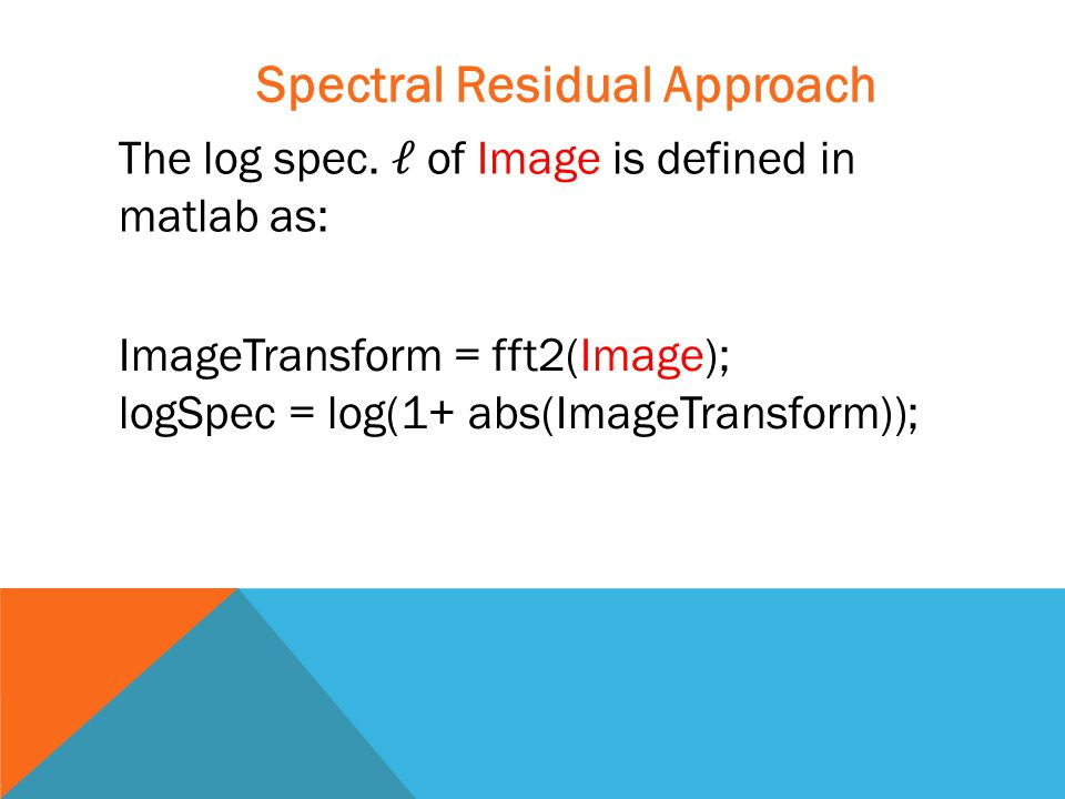 ImageTransform = fft2(Image); logSpec = log(1+ abs(ImageTransform)); Spectral Residual Approach The log spec.