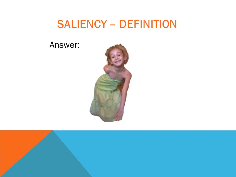 SALIENCY – DEFINITION Answer: