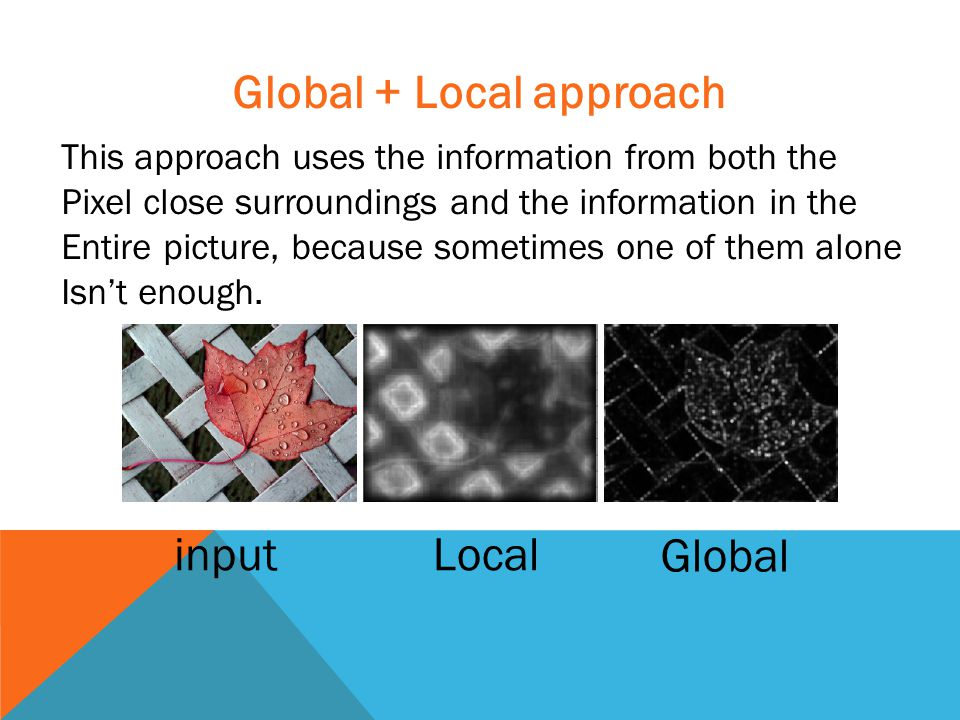 Global + Local approach This approach uses the information from both the Pixel close surroundings and the information in the Entire picture, because sometimes one of them alone Isn't enough.