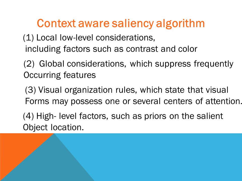 Context aware saliency algorithm (1) Local low-level considerations, including factors such as contrast and color (2) Global considerations, which suppress frequently Occurring features (3) Visual organization rules, which state that visual Forms may possess one or several centers of attention.