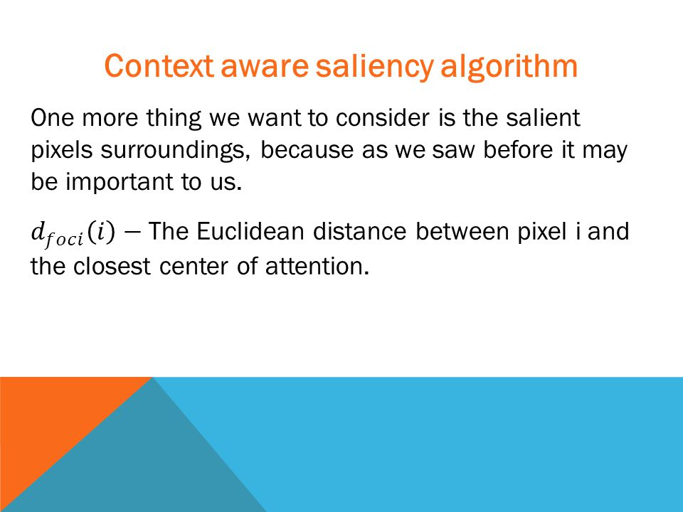 Context aware saliency algorithm One more thing we want to consider is the salient pixels surroundings, because as we saw before it may be important to us.