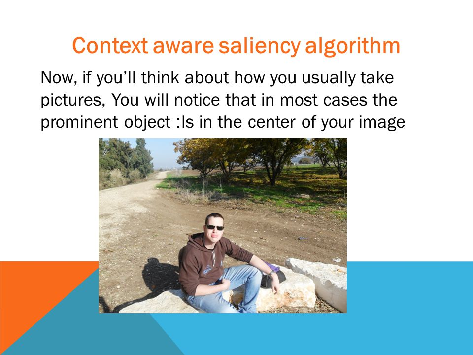 Context aware saliency algorithm Now, if you'll think about how you usually take pictures, You will notice that in most cases the prominent object :Is in the center of your image