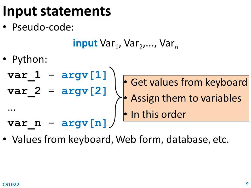 Pseudo-code: Variable := Expression where – Variable is any variable name – Expression is any arithmetic expression Python: Variable = Expression where – Variable is any Python variable name (see above) – Expression is any Python expression Assignment statements 10 CS1022