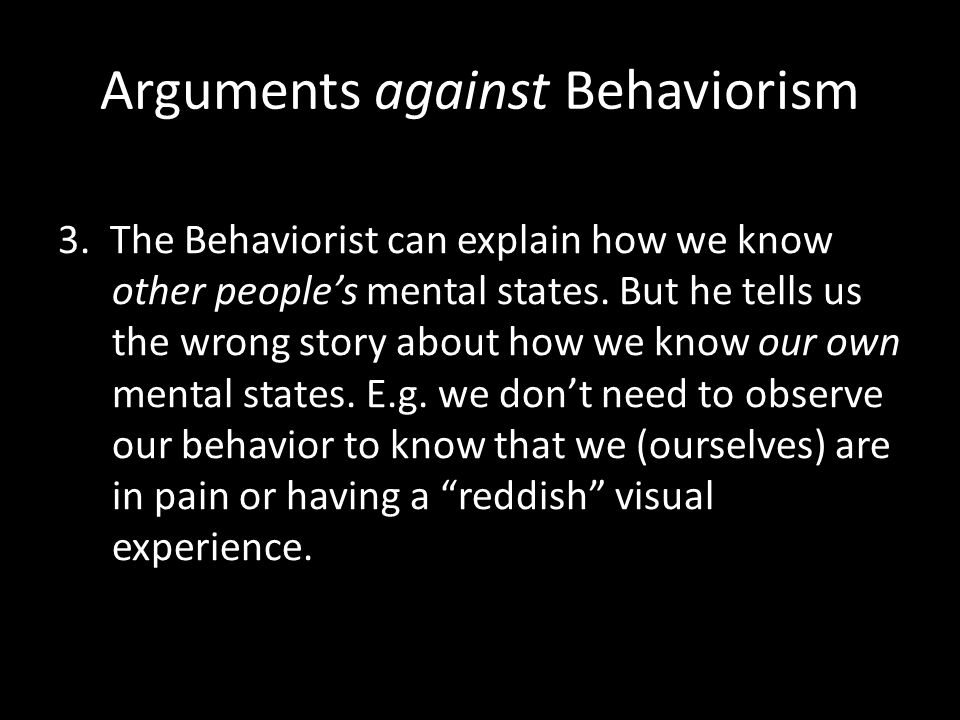 Arguments against Behaviorism 3. The Behaviorist can explain how we know other people's mental states. But he tells us the wrong story about how we kn