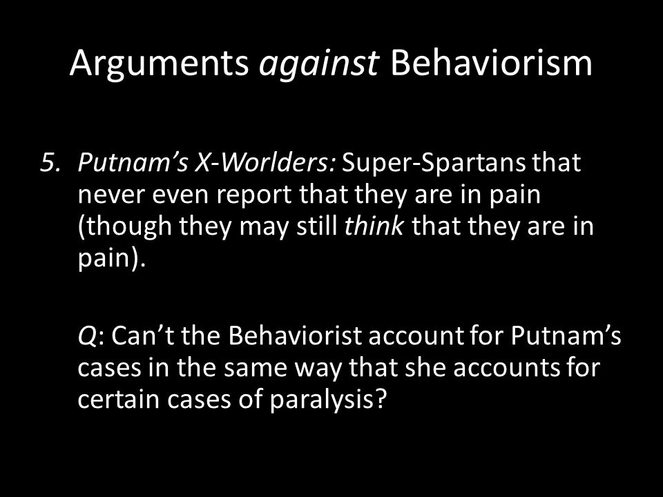 Arguments against Behaviorism 5.Putnam's X-Worlders: Super-Spartans that never even report that they are in pain (though they may still think that the