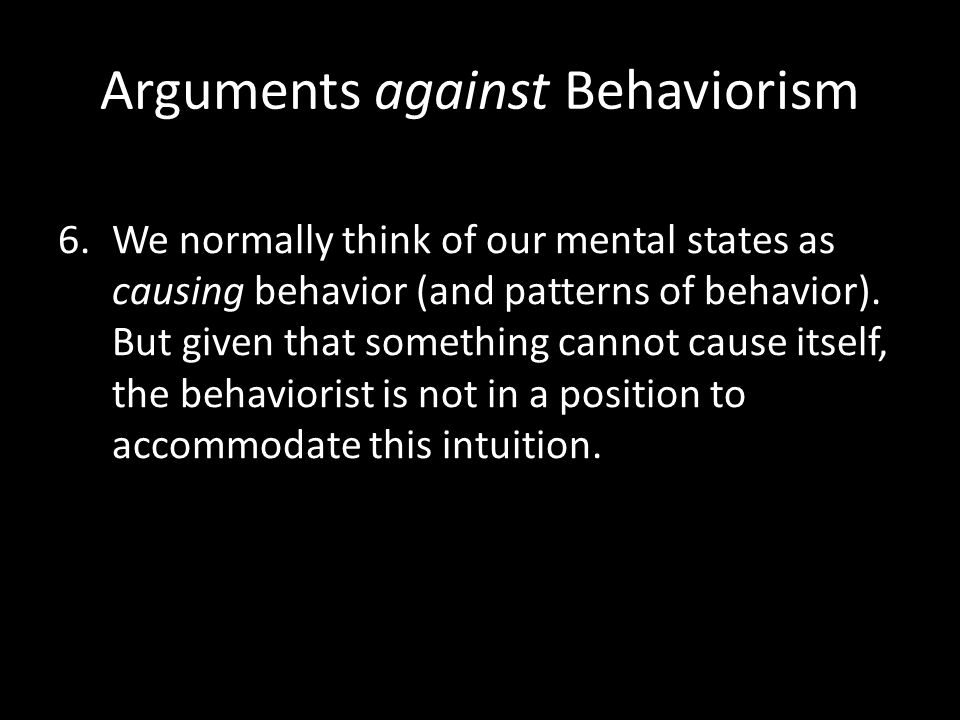 Arguments against Behaviorism 6.We normally think of our mental states as causing behavior (and patterns of behavior). But given that something cannot